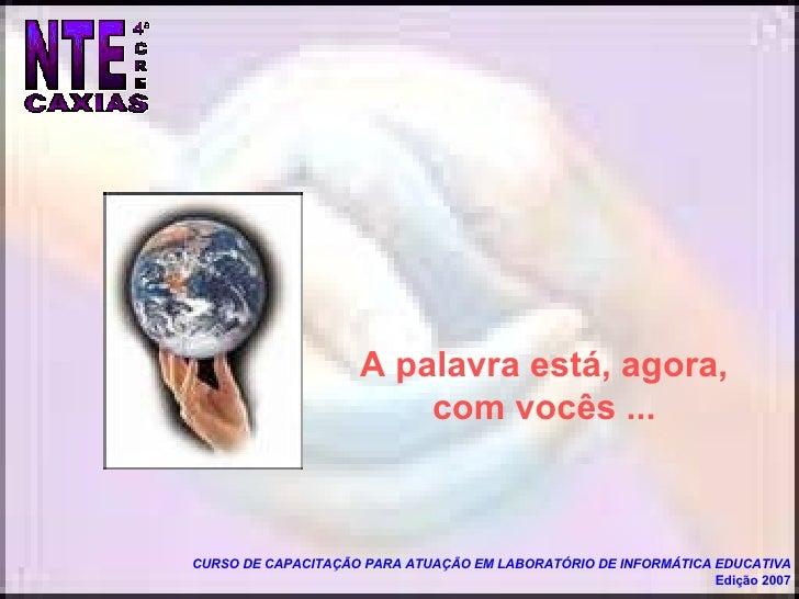 CURSO DE CAPACITAÇÃO PARA ATUAÇÃO EM LABORATÓRIO DE INFORMÁTICA EDUCATIVA Edição 2007 A palavra está, agora, com vocês ...