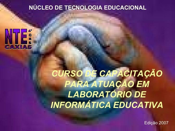 CURSO DE CAPACITAÇÃO PARA ATUAÇÃO EM LABORATÓRIO DE INFORMÁTICA EDUCATIVA NÚCLEO DE TECNOLOGIA EDUCACIONAL Edição 2007