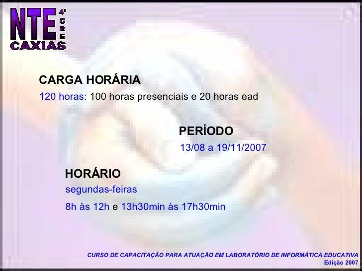 13/08 a 19/11/2007 CURSO DE CAPACITAÇÃO PARA ATUAÇÃO EM LABORATÓRIO DE INFORMÁTICA EDUCATIVA Edição 2007 segundas-feiras  ...