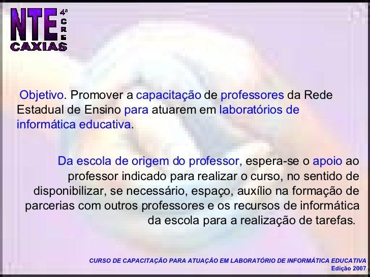 Objetivo . Promover a  capacitação  de  professores  da Rede Estadual de Ensino  para  atuarem em  laboratórios de informá...