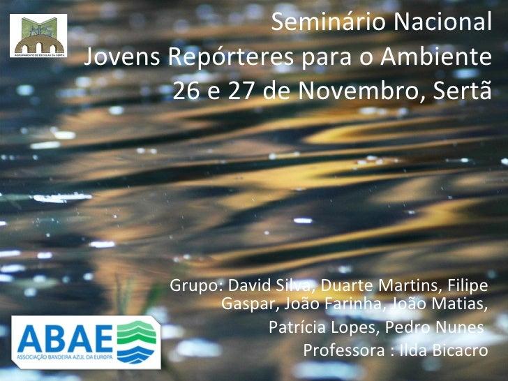 Seminário Nacional Jovens Repórteres para o Ambiente 26 e 27 de Novembro, Sertã Grupo: David Silva, Duarte Martins, Filipe...