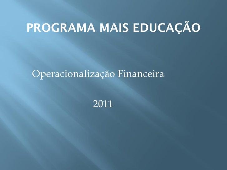 PROGRAMA MAIS EDUCAÇÃO <ul><li>Operacionalização Financeira </li></ul><ul><li>2011 </li></ul>