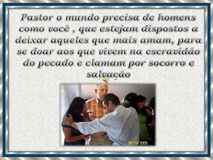 Pastor o mundo precisa de homens como você , que estejam dispostos a deixar aqueles que mais amam, para se doar aos que vi...