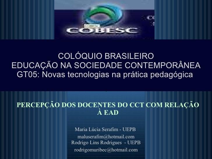 PERCEPÇÃO DOS DOCENTES DO CCT COM RELAÇÃO À EAD Maria Lúcia Serafim - UEPB  [email_address] Rodrigo Lins Rodrigues  - UEPB...