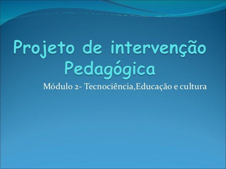 Módulo 2- Tecnociência,Educação e cultura