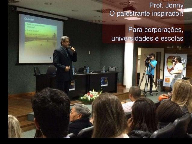 Prof. Jonny  O palestrante inspirador!  Para corporações,  universidades e escolas