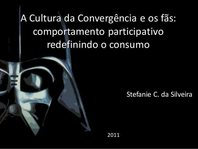 A Cultura da Convergência e os fãs: comportamento participativo redefinindo o consumo  Stefanie C. da Silveira  2011