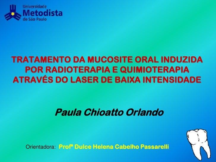 TRATAMENTO DA MUCOSITE ORAL INDUZIDA POR RADIOTERAPIA E QUIMIOTERAPIA ATRAVÉS DO LASER DE BAIXA INTENSIDADE<br />Paula Chi...