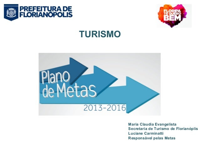 TURISMO  Maria Claudia Evangelista  Secretaria de Turismo de Florianóplis  Luciane Carminatti  Responsável pelas Metas