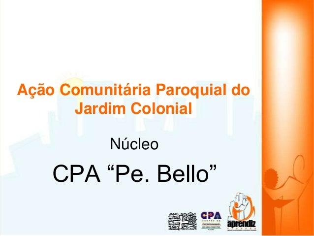 """Ação Comunitária Paroquial do Jardim Colonial Núcleo CPA """"Pe. Bello"""""""