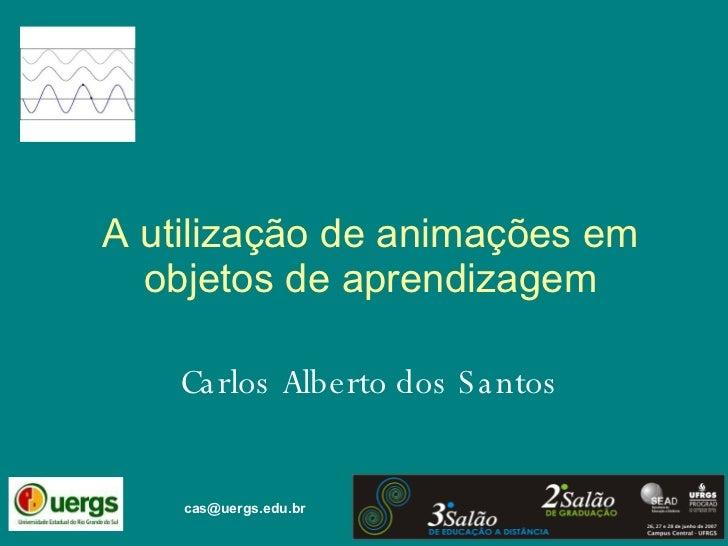 A utilização de animações em objetos de aprendizagem Carlos Alberto dos Santos [email_address]