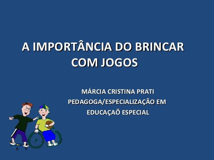 A IMPORTÂNCIA DO BRINCAR       COM JOGOS         MÁRCIA CRISTINA PRATI      PEDAGOGA/ESPECIALIZAÇÃO EM           EDUCAÇAÕ ...