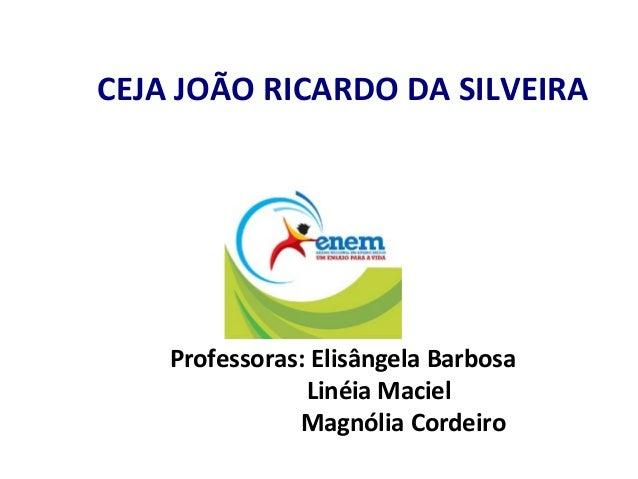 CEJA JOÃO RICARDO DA SILVEIRA Professoras: Elisângela Barbosa Linéia Maciel Magnólia Cordeiro