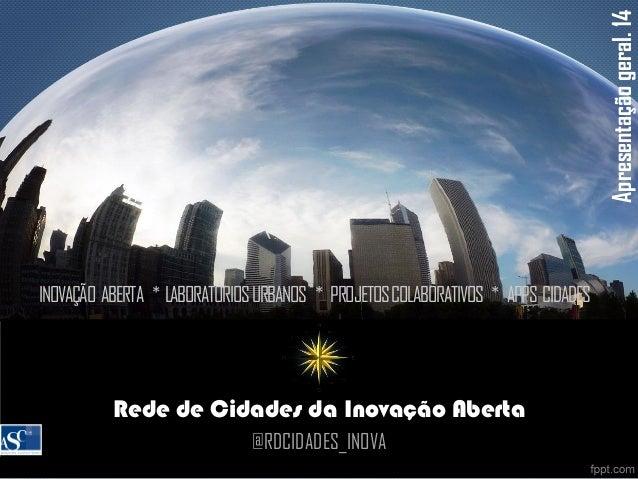 Presentation Title Rede de Cidades da Inovação Aberta @RDCIDADES_INOVA Apresentaçãogeral.14 INOVAÇÃO ABERTA * LABORATÓRIOS...