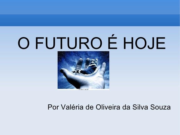<ul><ul><li>O FUTURO É HOJE </li></ul></ul><ul><ul><li>Por Valéria de Oliveira da Silva Souza </li></ul></ul>