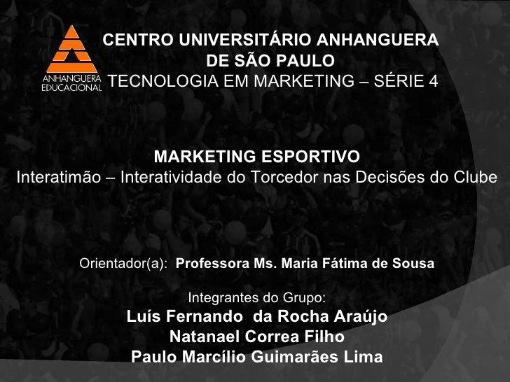 MARKETING ESPORTIVO Interatimão – Interatividade do Torcedor nas Decisões do Clube Orientador(a):  Professora Ms. Maria Fá...