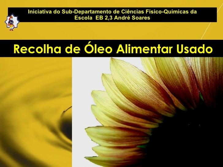 Iniciativa do Sub-Departamento de Ciências Físico-Químicas da Escola  EB 2,3 André Soares Recolha de Óleo Alimentar Usado
