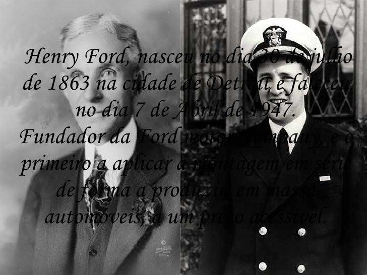 Henry Ford, nasceu no dia 30 de julho de 1863 na cidade de Detroit e faleceu       no dia 7 de Abril de 1947. Fundador da ...