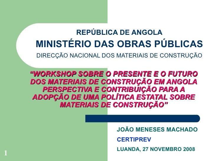 """REPÚBLICA DE ANGOLA MINISTÉRIO DAS OBRAS PÚBLICAS DIRECÇÃO NACIONAL DOS MATERIAIS DE CONSTRUÇÃO """" WORKSHOP SOBRE O PRESENT..."""