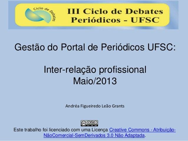 Gestão do Portal de Periódicos UFSC: Inter-relação profissional Maio/2013 Andréa Figueiredo Leão Grants Este trabalho foi ...