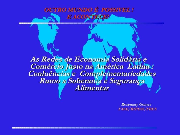 OUTRO MUNDO É  POSSIVEL ! E ACONTECE!  As Redes de Economia Solidária e Comércio Justo na América Latina : Conluências e...