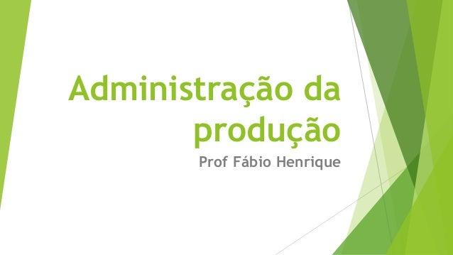 Administração da  produção  Prof Fábio Henrique