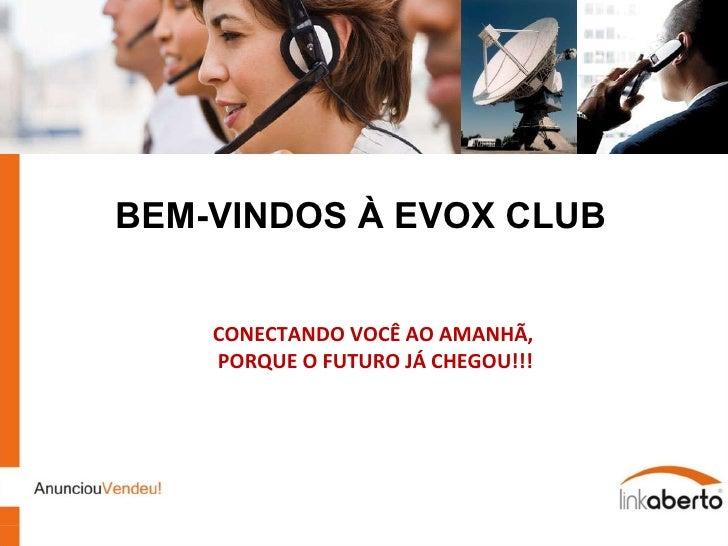 BEM-VINDOS À EVOX CLUB CONECTANDO VOCÊ AO AMANHÃ, PORQUE O FUTURO JÁ CHEGOU!!! EVOX  CLUB SOLUTIONS