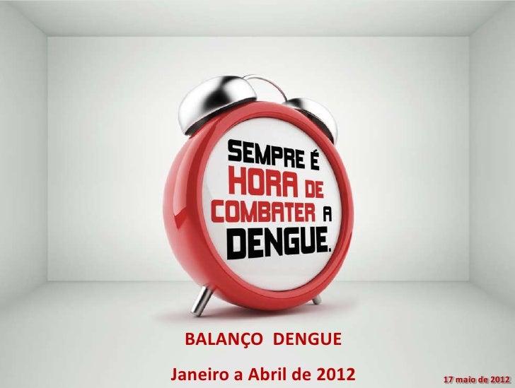 BALANÇO DENGUEJaneiro a Abril de 2012   17 maio de 2012