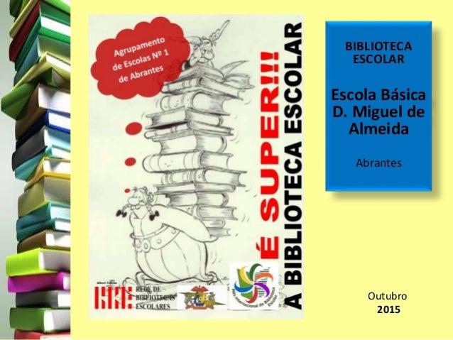 BIBLIOTECA ESCOLAR Escola Básica D. Miguel de Almeida Abrantes Outubro 2015