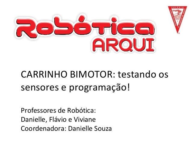 CARRINHO BIMOTOR: testando os sensores e programação! Professores de Robótica: Danielle, Flávio e Viviane Coordenadora: Da...