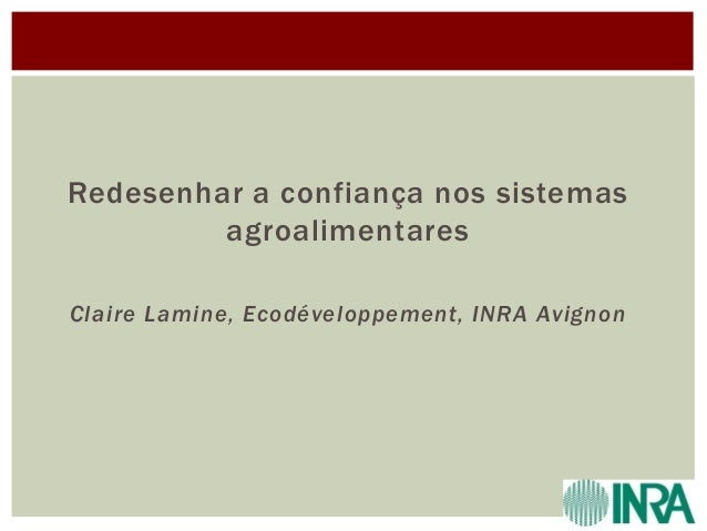 Redesenhar a confiança nos sistemas agroalimentares Claire Lamine, Ecodéveloppement, INRA Avignon