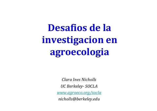 Desafios de la investigacion en agroecologia Clara Ines Nicholls UC Berkeley- SOCLA www.agroeco.org/socla nicholls@berkele...