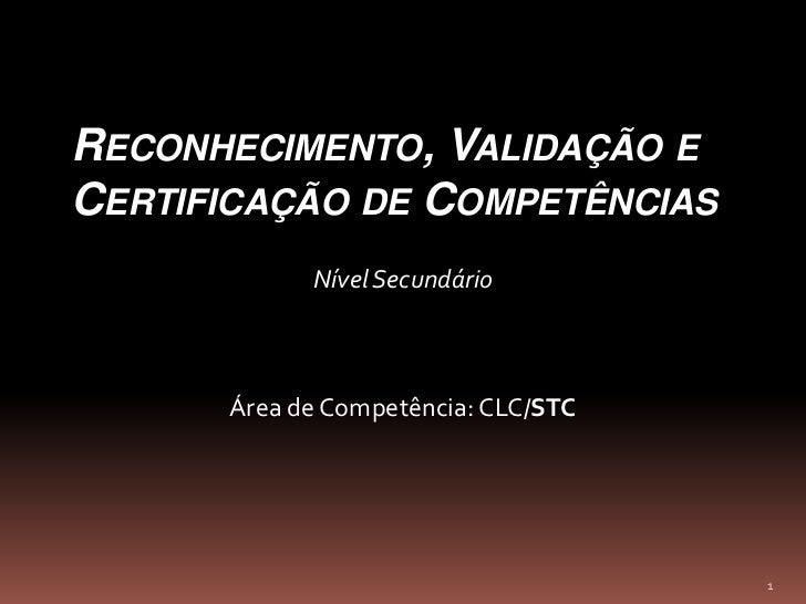 1<br />Reconhecimento, Validação e Certificação de Competências<br />Nível Secundário<br />Área de Competência: CLC/STC<br />