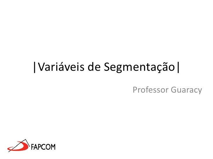 |Variáveis de Segmentação|<br />Professor Guaracy<br />