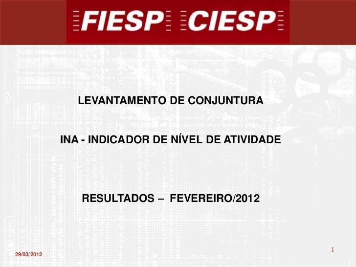 LEVANTAMENTO DE CONJUNTURA             INA - INDICADOR DE NÍVEL DE ATIVIDADE                RESULTADOS – FEVEREIRO/2012   ...