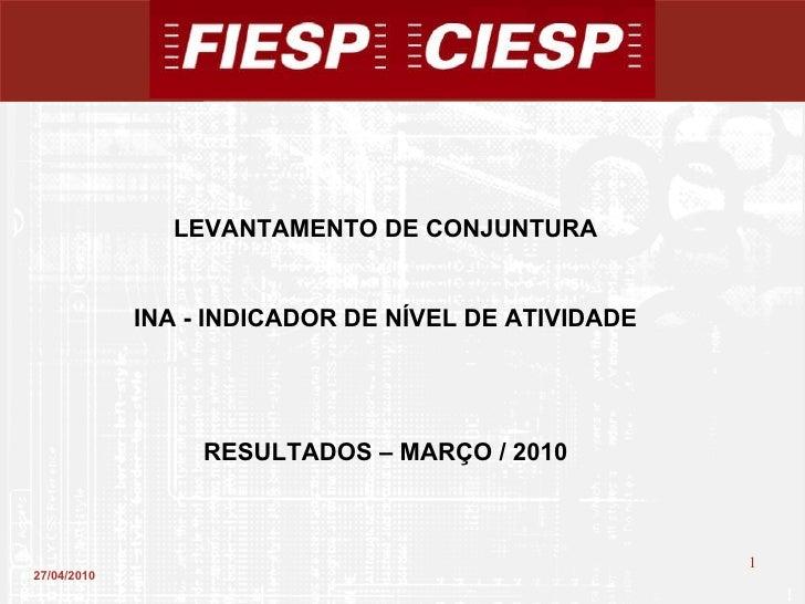 27/04/2010 LEVANTAMENTO DE CONJUNTURA INA - INDICADOR DE NÍVEL DE ATIVIDADE RESULTADOS – MARÇO / 2010