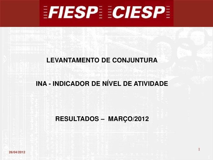 LEVANTAMENTO DE CONJUNTURA             INA - INDICADOR DE NÍVEL DE ATIVIDADE                  RESULTADOS – MARÇO/2012     ...