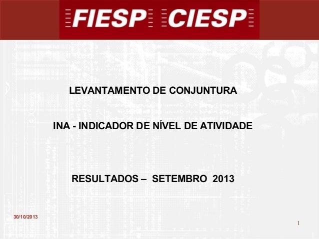 LEVANTAMENTO DE CONJUNTURA  INA - INDICADOR DE NÍVEL DE ATIVIDADE  RESULTADOS – SETEMBRO 2013  30/10/2013  1  1