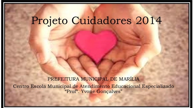 "Projeto Cuidadores 2014 PREFEITURA MUNICIPAL DE MARÍLIA Centro Escola Municipal de Atendimento Educacional Especializado ""..."
