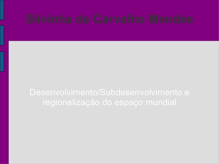 Silvinha de Carvalho Mendes   Desenvolvimento/Subdesenvolvimento e  regionalização  do espaço  mundial