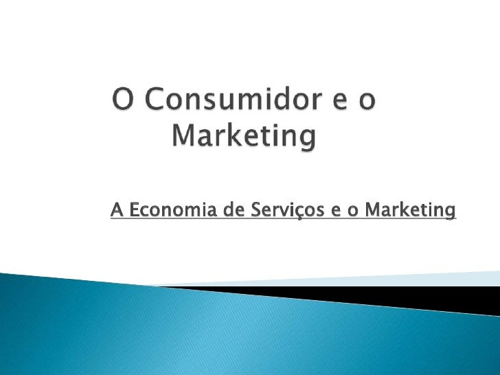 O Consumidor e o Marketing<br />A Economia de Serviços e o Marketing<br />