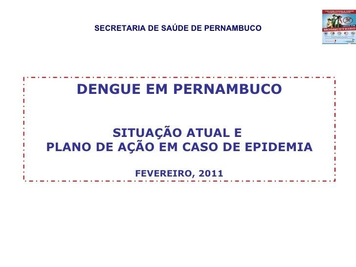 SECRETARIA DE SAÚDE DE PERNAMBUCO DENGUE EM PERNAMBUCO SITUAÇÃO ATUAL E  PLANO DE AÇÃO EM CASO DE EPIDEMIA FEVEREIRO, 2011