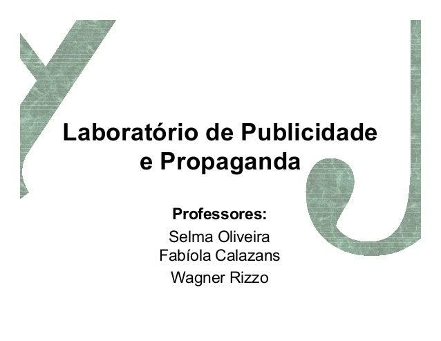 Laboratório de Publicidade      e Propaganda        Professores:        Selma Oliveira       Fabíola Calazans        Wagne...
