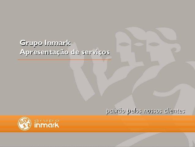 Grupo InmarkApresentação de serviços                      paixão pelos nossos clientes