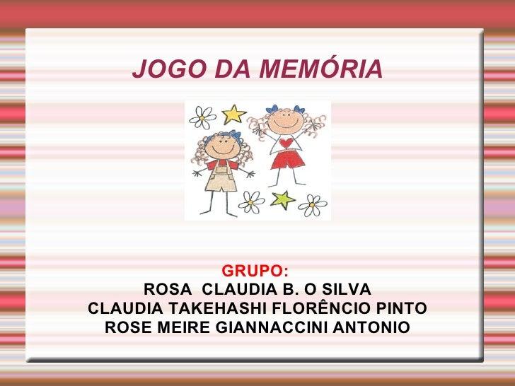 JOGO DA MEMÓRIA GRUPO:  ROSA  CLAUDIA B. O SILVA CLAUDIA TAKEHASHI FLORÊNCIO PINTO ROSE MEIRE GIANNACCINI ANTONIO