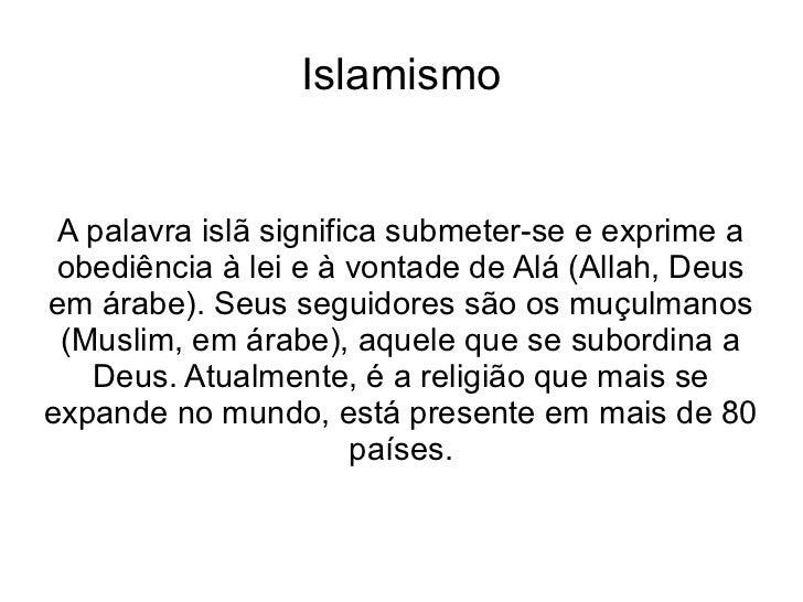 Islamismo A palavra islã significa submeter-se e exprime a obediência à lei e à vontade de Alá (Allah, Deusem árabe). Seus...