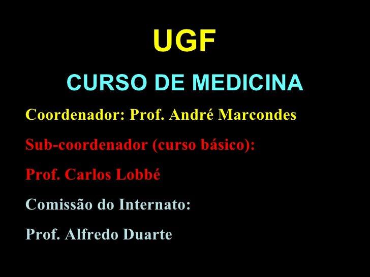 CURSO DE MEDICINA UGF Coordenador: Prof. André Marcondes Sub-coordenador (curso básico): Prof. Carlos Lobbé Comissão do In...
