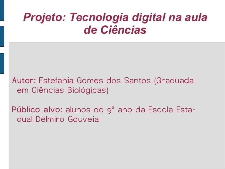 Projeto: Tecnologia digital na aula de Ciências Autor:  Estefania Gomes dos Santos (Graduada em Ciências Biológicas)  Públ...