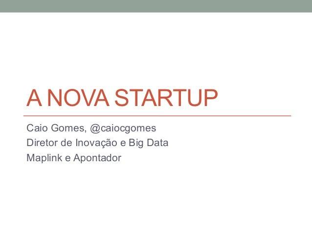 A NOVA STARTUP Caio Gomes, @caiocgomes Diretor de Inovação e Big Data Maplink e Apontador