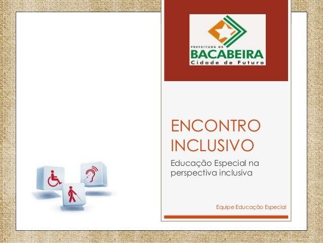 ENCONTRO INCLUSIVO Educação Especial na perspectiva inclusiva Equipe Educação Especial